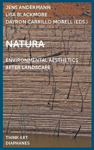 Jens Andermann (ed.), Lisa Blackmore (ed.), ...: Natura: Environmental Aesthetics After Landscape